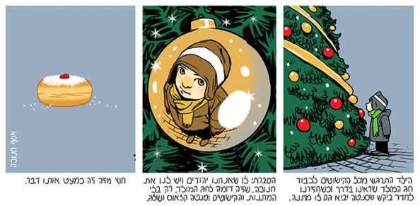 הילד התרגש מכל הקישוטים לכבוד חג המולד שראינו בדרך וכשחזרנו לחדר ביקש שסנטה יביא גם לו מתנה. הסברתי לו שאנו יהודים ויש לנו את חנוכה, שזה דומה לחג המולד רק בלי המתנות והקישוטים וסנטה קלאוס והשלג. חוץ מזה זה כמעט אותו הדבר.
